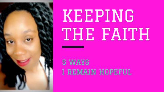 KEEPING THE FAITH: 5 WAYS I REMAIN HOPEFUL