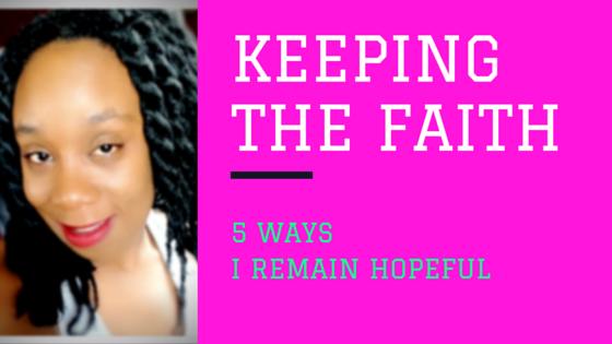 KEEPING THE FAITH: 5 WAYS I REMAINHOPEFUL