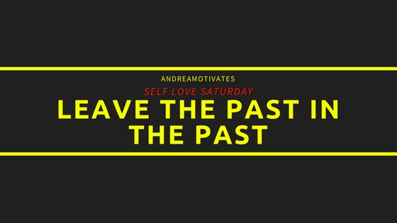 SELF LOVE SATURDAY: LEAVE THE PAST IN THE PAST