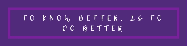 to know better, is to do better (1)
