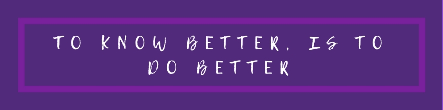 Self Love Saturday: To Know Better Is To Do Better