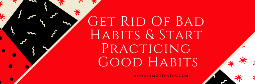 Get Rid Of Bad Habits & Start Practicing Good Habits