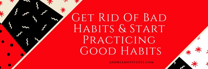 Get Rid Of Bad Habits & Start Practicing GoodHabits