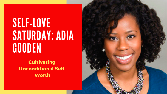 Self Love Saturday: Adia Gooden Talks About Cultivating Unconditional Self-Worth(Video)
