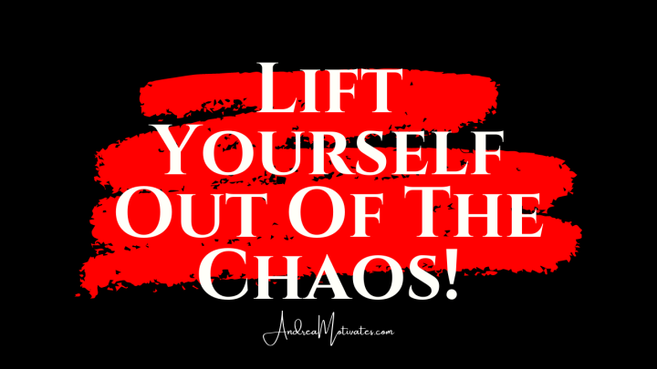 INSPIRATION: LIFT YOURSELF OUT OF THE CHAOS (SHIFT YOUR ENERGY)